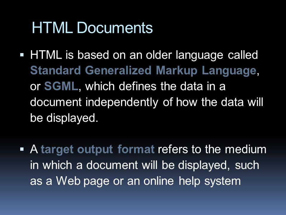 HTML Documents  HTML is based on an older language called Standard Generalized Markup Language, or SGML, which defines the data in a document independently of how the data will be displayed.