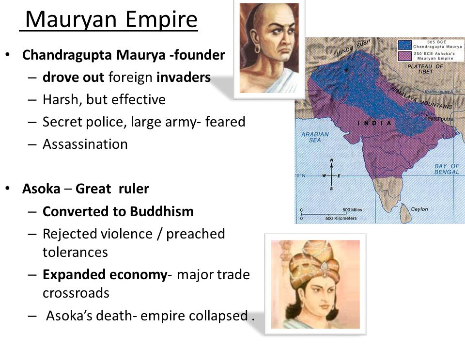 Mauryan Empire Chandragupta Maurya -founder – drove out foreign invaders – Harsh, but effective – Secret police, large army- feared – Assassination Asoka – Great ruler – Converted to Buddhism – Rejected violence / preached tolerances – Expanded economy- major trade crossroads – Asoka's death- empire collapsed.