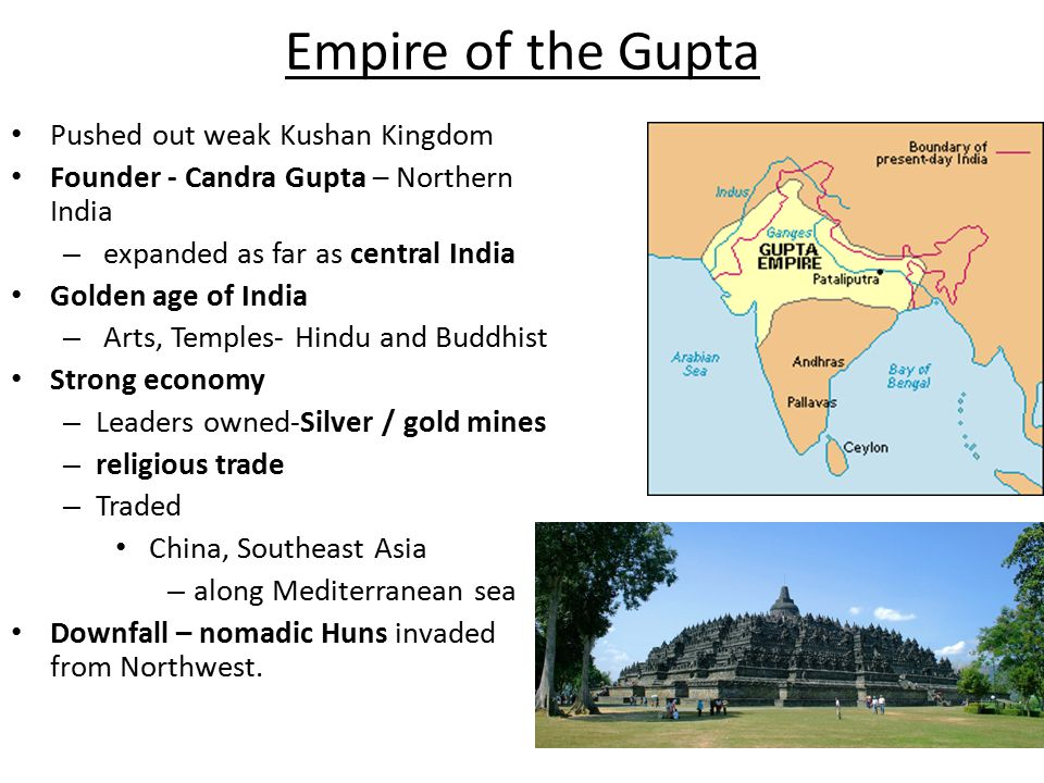 Empire of the Gupta Pushed out weak Kushan Kingdom Founder - Candra Gupta – Northern India – expanded as far as central India Golden age of India – Arts, Temples- Hindu and Buddhist Strong economy – Leaders owned-Silver / gold mines – religious trade – Traded China, Southeast Asia – along Mediterranean sea Downfall – nomadic Huns invaded from Northwest.