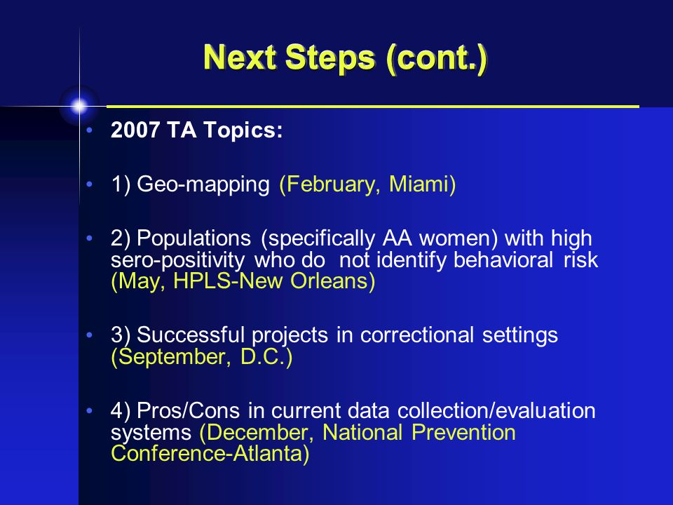 Next Steps (cont.) 2007 TA Topics: 1) Geo-mapping (February, Miami) 2) Populations (specifically AA women) with high sero-positivity who do not identify behavioral risk (May, HPLS-New Orleans) 3) Successful projects in correctional settings (September, D.C.) 4) Pros/Cons in current data collection/evaluation systems (December, National Prevention Conference-Atlanta)