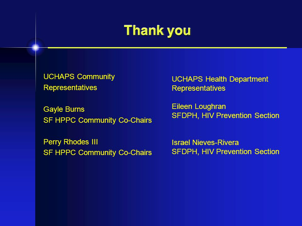 Thank you UCHAPS Community Representatives Gayle Burns SF HPPC Community Co-Chairs Perry Rhodes III SF HPPC Community Co-Chairs UCHAPS Health Department Representatives Eileen Loughran SFDPH, HIV Prevention Section Israel Nieves-Rivera SFDPH, HIV Prevention Section