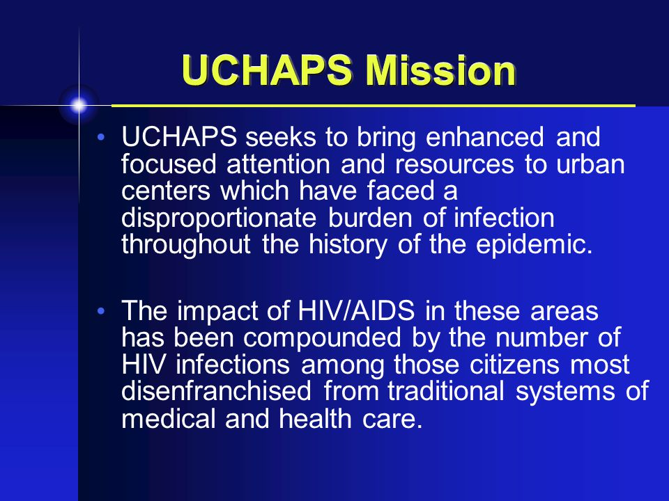 UCHAPS Mission UCHAPS seeks to bring enhanced and focused attention and resources to urban centers which have faced a disproportionate burden of infection throughout the history of the epidemic.