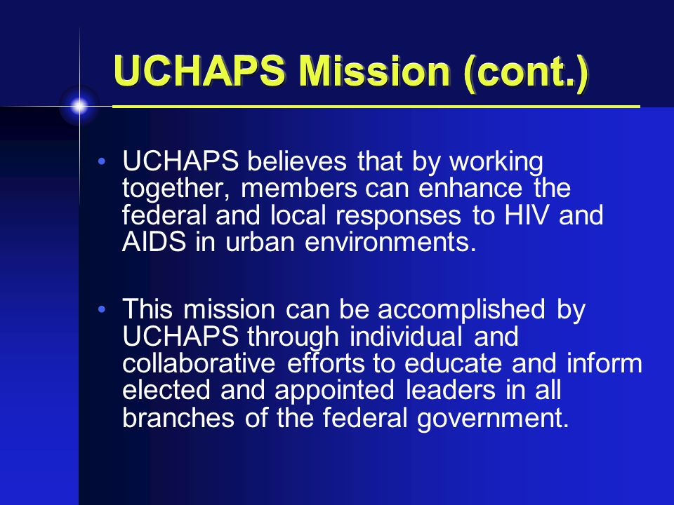 UCHAPS Mission (cont.) UCHAPS believes that by working together, members can enhance the federal and local responses to HIV and AIDS in urban environments.
