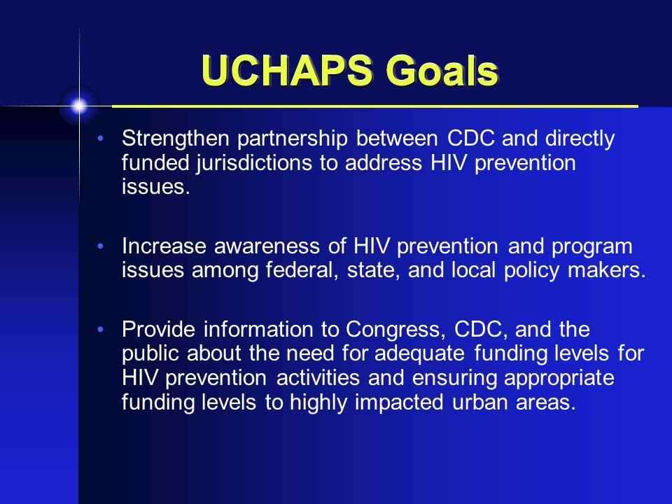 UCHAPS Goals Strengthen partnership between CDC and directly funded jurisdictions to address HIV prevention issues.