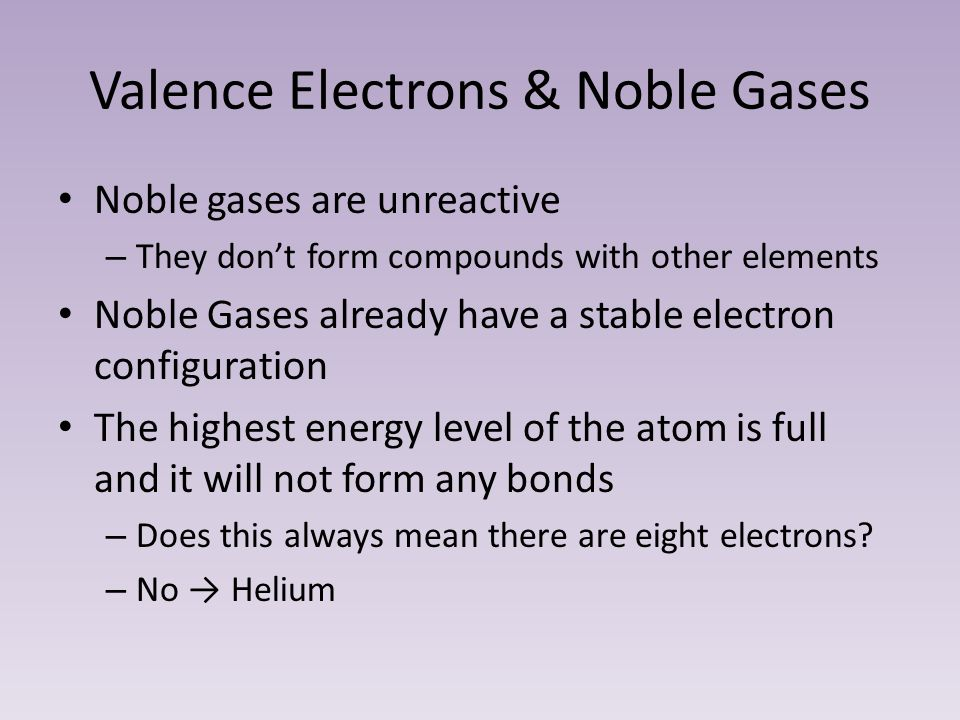 Valence Electrons & Noble Gases Noble gases are unreactive – They don't form compounds with other elements Noble Gases already have a stable electron configuration The highest energy level of the atom is full and it will not form any bonds – Does this always mean there are eight electrons.