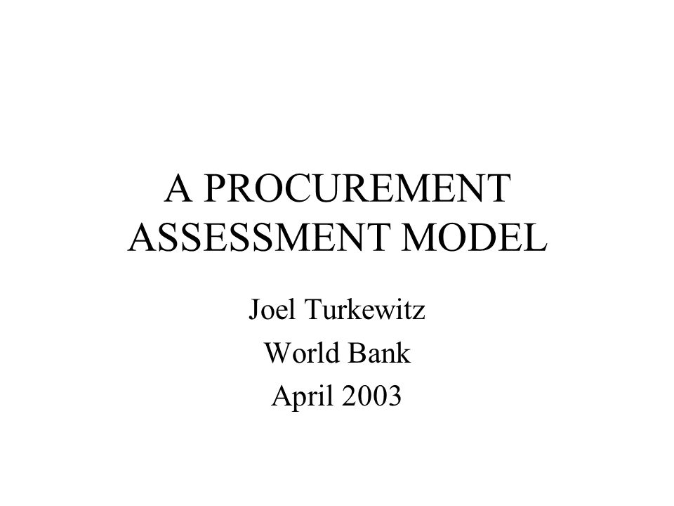A PROCUREMENT ASSESSMENT MODEL Joel Turkewitz World Bank April 2003