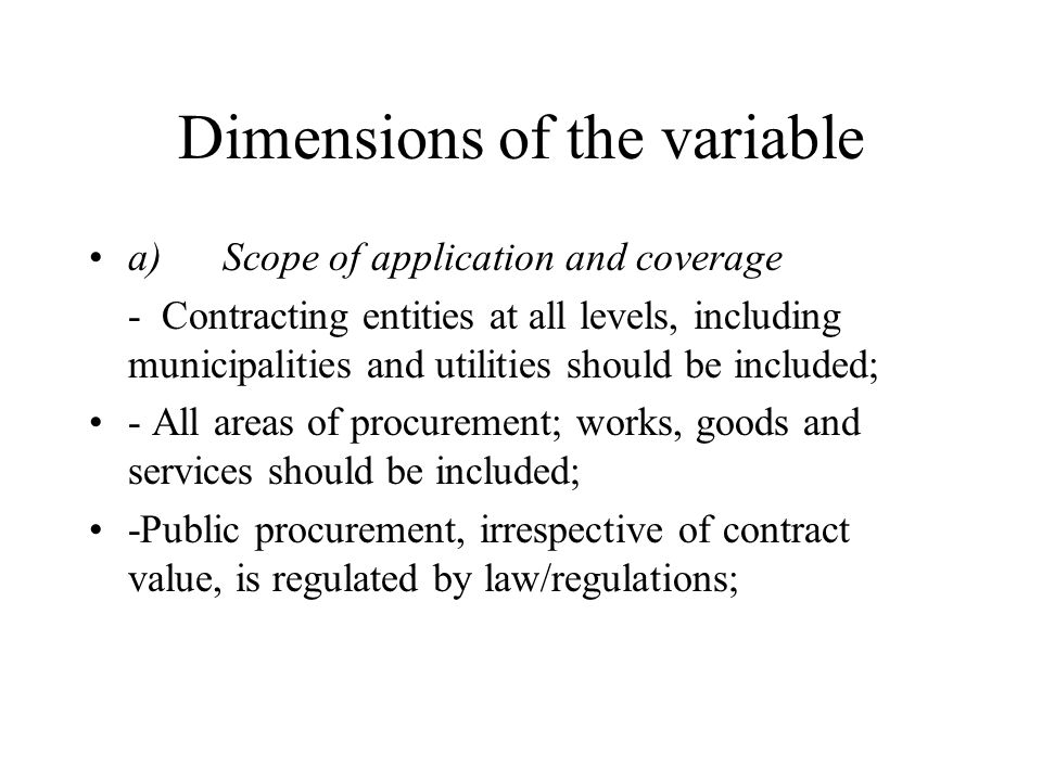 Dimensions of the variable a) Scope of application and coverage - Contracting entities at all levels, including municipalities and utilities should be included; - All areas of procurement; works, goods and services should be included; -Public procurement, irrespective of contract value, is regulated by law/regulations;