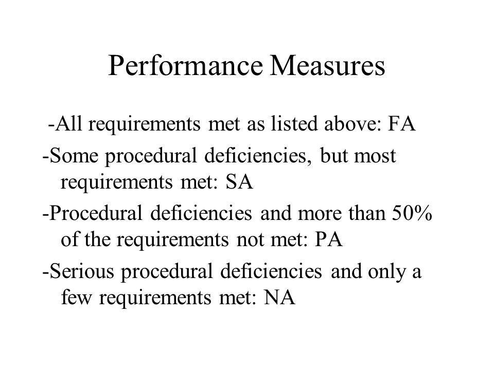 Performance Measures -All requirements met as listed above: FA -Some procedural deficiencies, but most requirements met: SA -Procedural deficiencies and more than 50% of the requirements not met: PA -Serious procedural deficiencies and only a few requirements met: NA