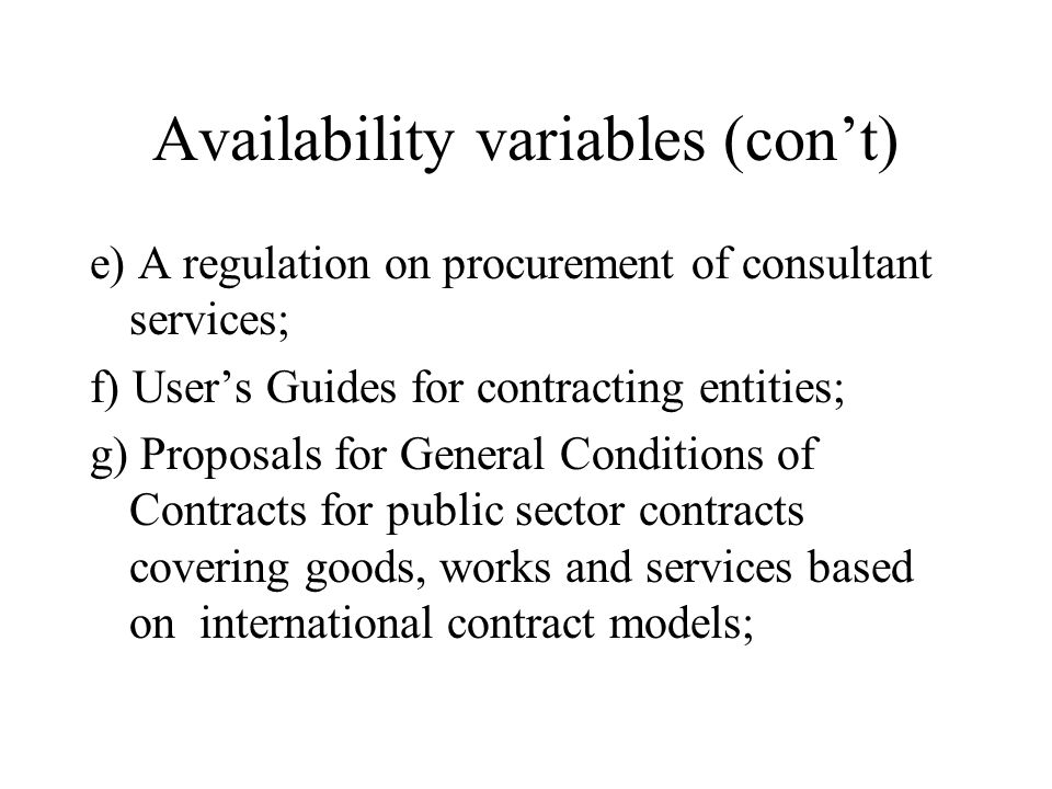 Availability variables (con't) e) A regulation on procurement of consultant services; f) User's Guides for contracting entities; g) Proposals for General Conditions of Contracts for public sector contracts covering goods, works and services based on international contract models;