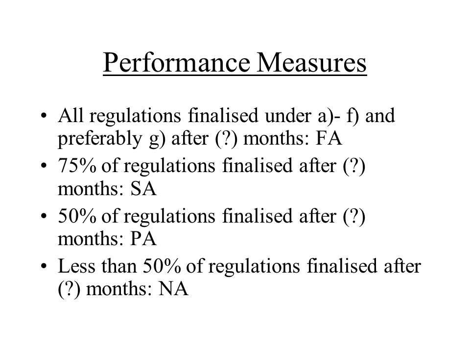 Performance Measures All regulations finalised under a)- f) and preferably g) after ( ) months: FA 75% of regulations finalised after ( ) months: SA 50% of regulations finalised after ( ) months: PA Less than 50% of regulations finalised after ( ) months: NA