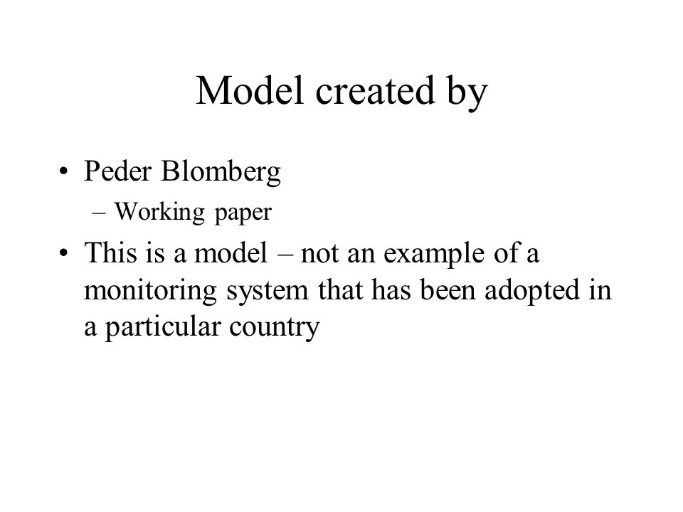 Model created by Peder Blomberg –Working paper This is a model – not an example of a monitoring system that has been adopted in a particular country