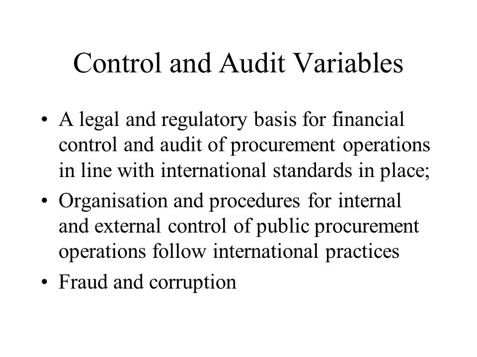 Control and Audit Variables A legal and regulatory basis for financial control and audit of procurement operations in line with international standards in place; Organisation and procedures for internal and external control of public procurement operations follow international practices Fraud and corruption