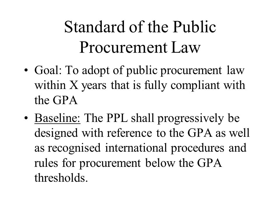 Standard of the Public Procurement Law Goal: To adopt of public procurement law within X years that is fully compliant with the GPA Baseline: The PPL shall progressively be designed with reference to the GPA as well as recognised international procedures and rules for procurement below the GPA thresholds.