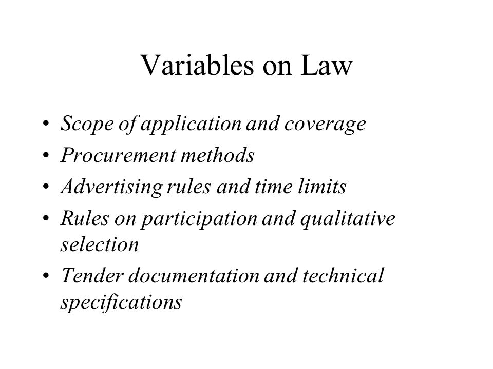 Variables on Law Scope of application and coverage Procurement methods Advertising rules and time limits Rules on participation and qualitative selection Tender documentation and technical specifications