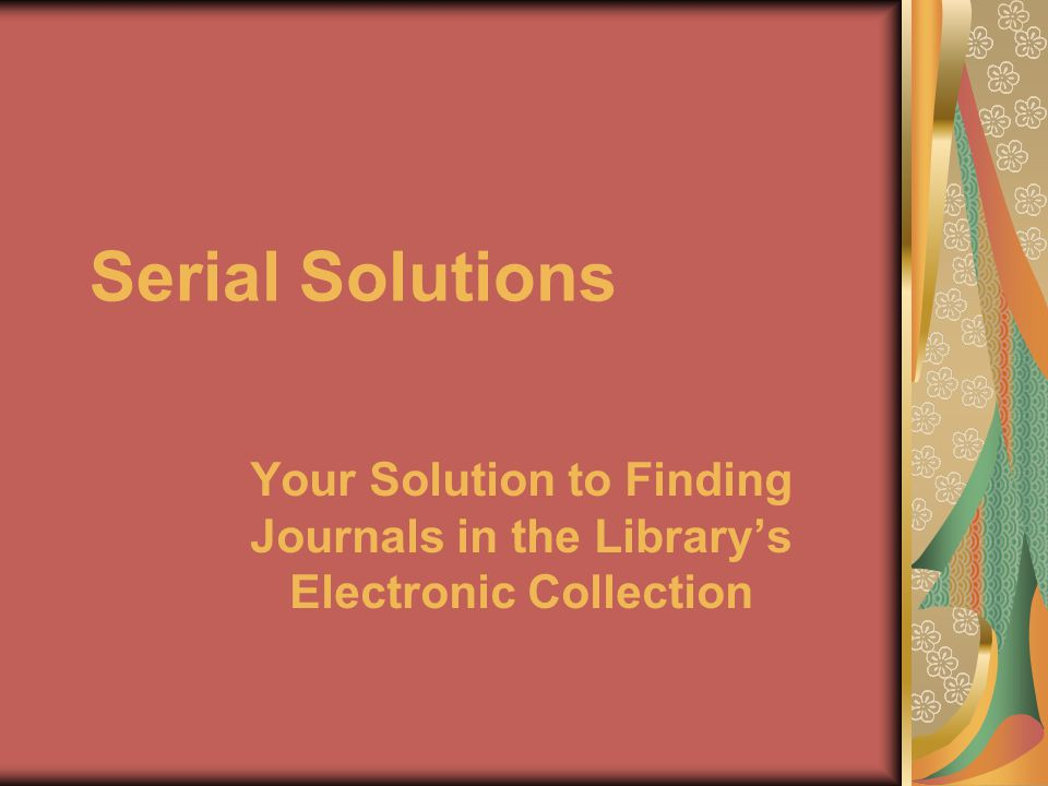 Serial Solutions Your Solution to Finding Journals in the Library's Electronic Collection