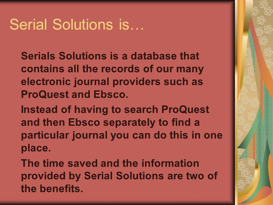 Serial Solutions is… Serials Solutions is a database that contains all the records of our many electronic journal providers such as ProQuest and Ebsco.