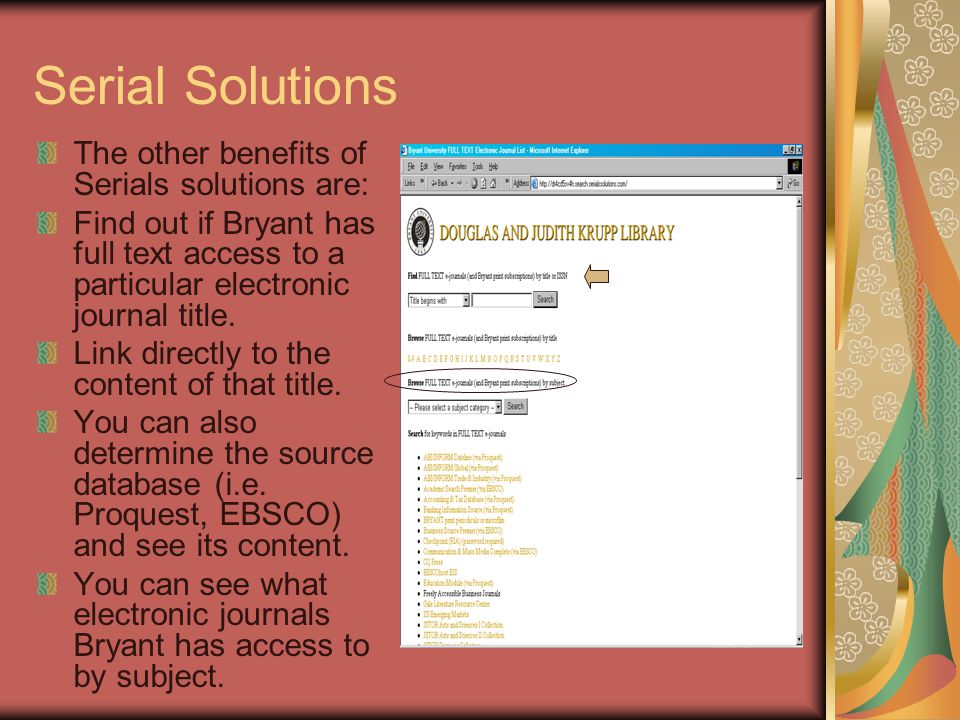 Serial Solutions The other benefits of Serials solutions are: Find out if Bryant has full text access to a particular electronic journal title.