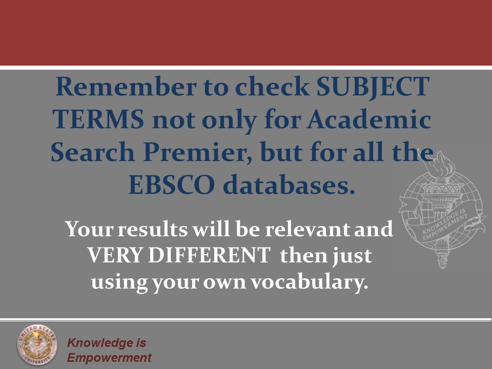 Knowledge is Empowerment Remember to check SUBJECT TERMS not only for Academic Search Premier, but for all the EBSCO databases.