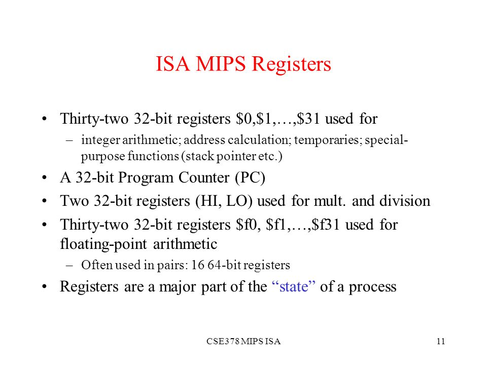 CSE378 MIPS ISA11 ISA MIPS Registers Thirty-two 32-bit registers $0,$1,…,$31 used for –integer arithmetic; address calculation; temporaries; special- purpose functions (stack pointer etc.) A 32-bit Program Counter (PC) Two 32-bit registers (HI, LO) used for mult.