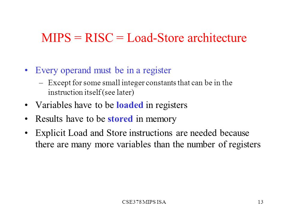 CSE378 MIPS ISA13 MIPS = RISC = Load-Store architecture Every operand must be in a register –Except for some small integer constants that can be in the instruction itself (see later) Variables have to be loaded in registers Results have to be stored in memory Explicit Load and Store instructions are needed because there are many more variables than the number of registers