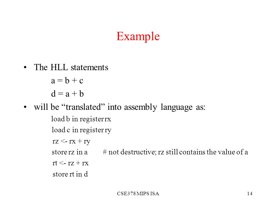 CSE378 MIPS ISA14 Example The HLL statements a = b + c d = a + b will be translated into assembly language as: load b in register rx load c in register ry rz <- rx + ry store rz in a # not destructive; rz still contains the value of a rt <- rz + rx store rt in d