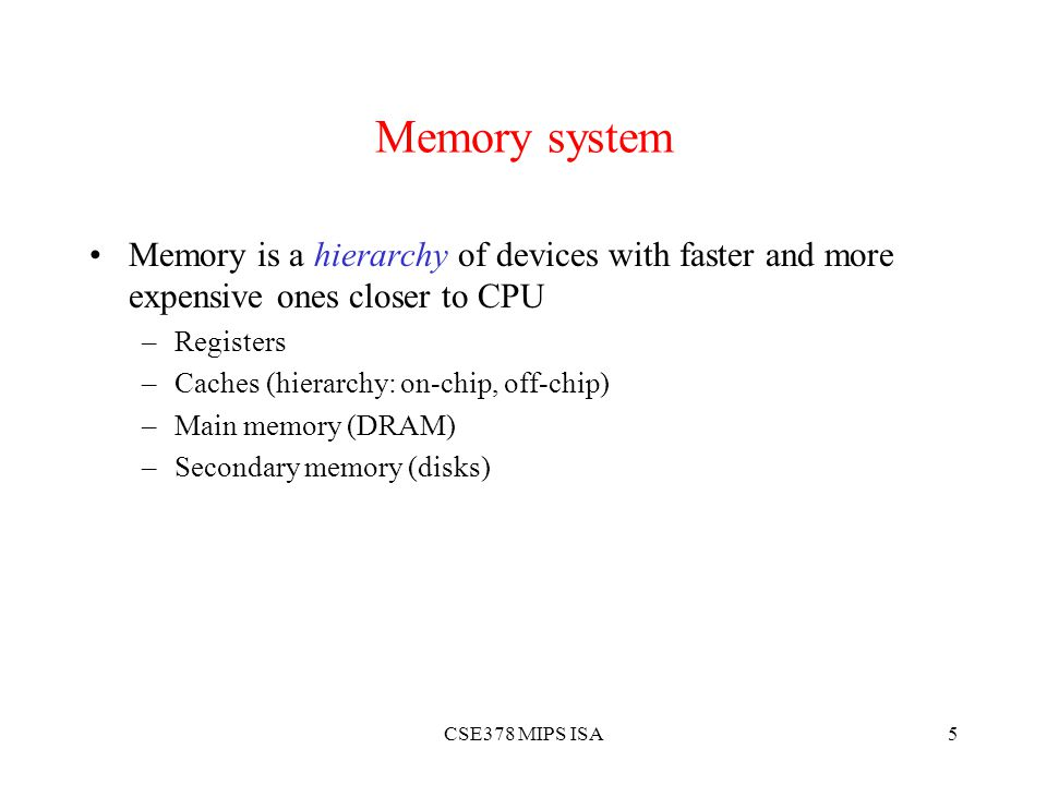 CSE378 MIPS ISA5 Memory system Memory is a hierarchy of devices with faster and more expensive ones closer to CPU –Registers –Caches (hierarchy: on-chip, off-chip) –Main memory (DRAM) –Secondary memory (disks)