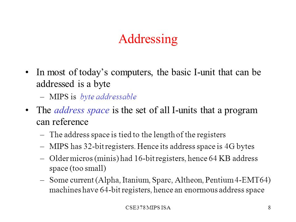 CSE378 MIPS ISA8 Addressing In most of today's computers, the basic I-unit that can be addressed is a byte –MIPS is byte addressable The address space is the set of all I-units that a program can reference –The address space is tied to the length of the registers –MIPS has 32-bit registers.