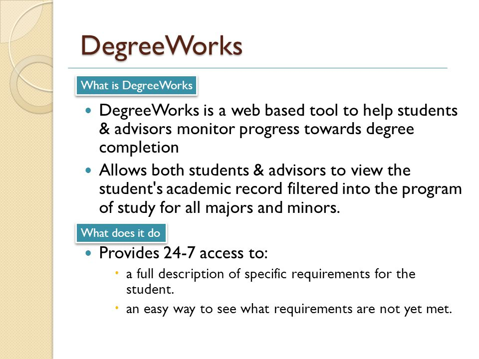 DegreeWorks DegreeWorks is a web based tool to help students & advisors monitor progress towards degree completion Allows both students & advisors to view the student s academic record filtered into the program of study for all majors and minors.