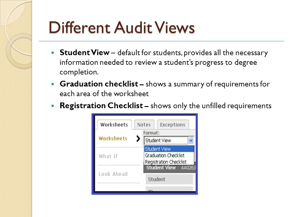 Different Audit Views Student View – default for students, provides all the necessary information needed to review a student's progress to degree completion.