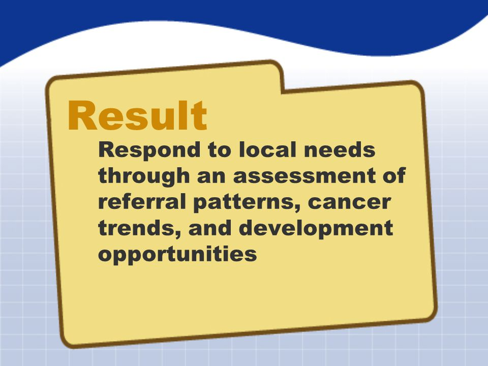 Result Respond to local needs through an assessment of referral patterns, cancer trends, and development opportunities