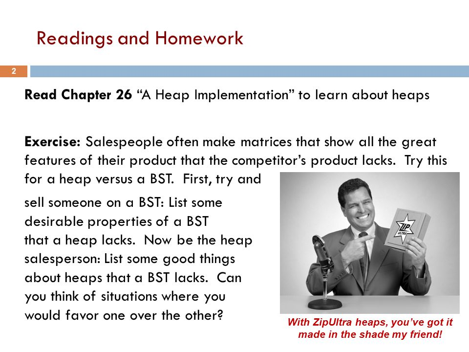 Readings and Homework Read Chapter 26 A Heap Implementation to learn about heaps Exercise: Salespeople often make matrices that show all the great features of their product that the competitor's product lacks.