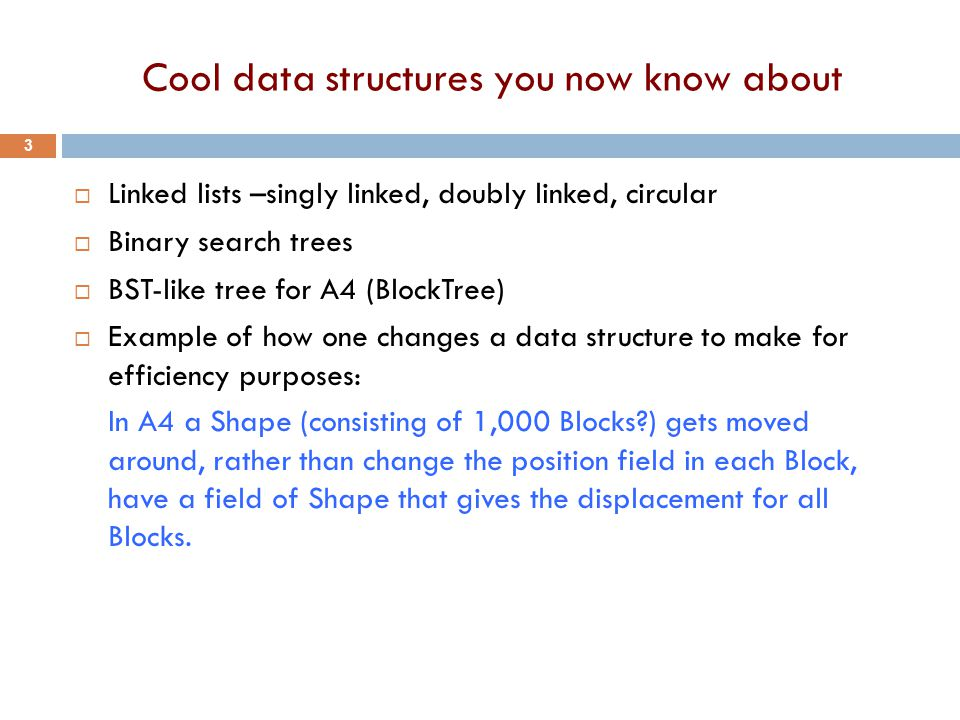 Cool data structures you now know about  Linked lists –singly linked, doubly linked, circular  Binary search trees  BST-like tree for A4 (BlockTree)  Example of how one changes a data structure to make for efficiency purposes: In A4 a Shape (consisting of 1,000 Blocks ) gets moved around, rather than change the position field in each Block, have a field of Shape that gives the displacement for all Blocks.