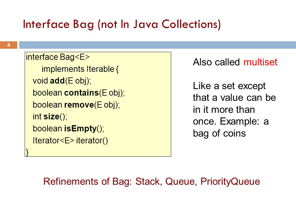 Interface Bag (not In Java Collections) interface Bag implements Iterable { void add(E obj); boolean contains(E obj); boolean remove(E obj); int size(); boolean isEmpty(); Iterator iterator() } Refinements of Bag: Stack, Queue, PriorityQueue 4 Also called multiset Like a set except that a value can be in it more than once.