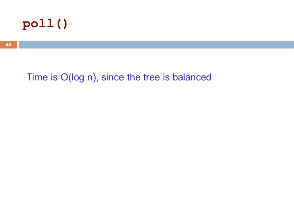 Time is O(log n), since the tree is balanced 46 poll()