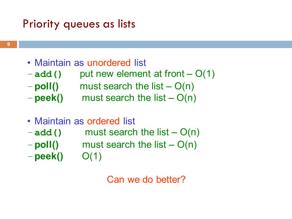 Priority queues as lists 9 Maintain as unordered list –add() put new element at front – O(1) – poll() must search the list – O(n) – peek() must search the list – O(n) Maintain as ordered list –add() must search the list – O(n) – poll() must search the list – O(n) – peek() O(1) Can we do better