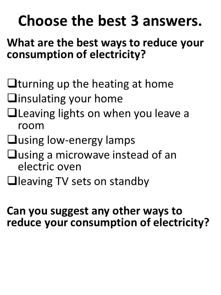 Choose the best 3 answers. What are the best ways to reduce your consumption of electricity.