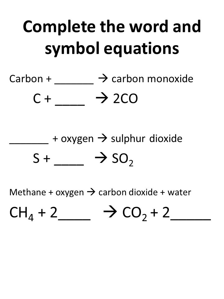 Complete the word and symbol equations Carbon + _______  carbon monoxide C + ____  2CO _______ + oxygen  sulphur dioxide S + ____  SO 2 Methane + oxygen  carbon dioxide + water CH 4 + 2____  CO 2 + 2_____