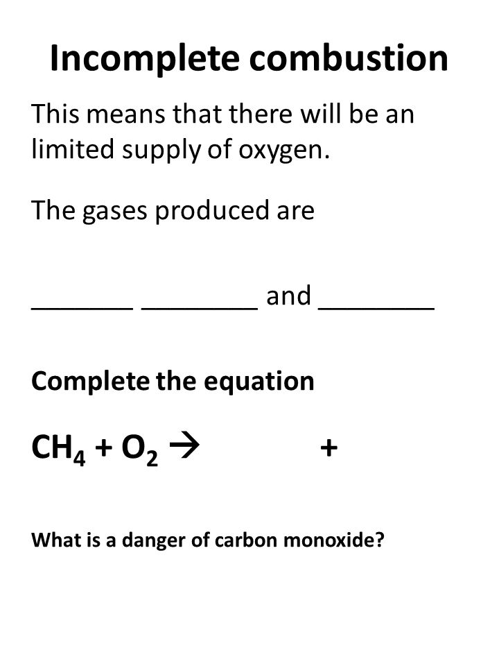 Incomplete combustion This means that there will be an limited supply of oxygen.