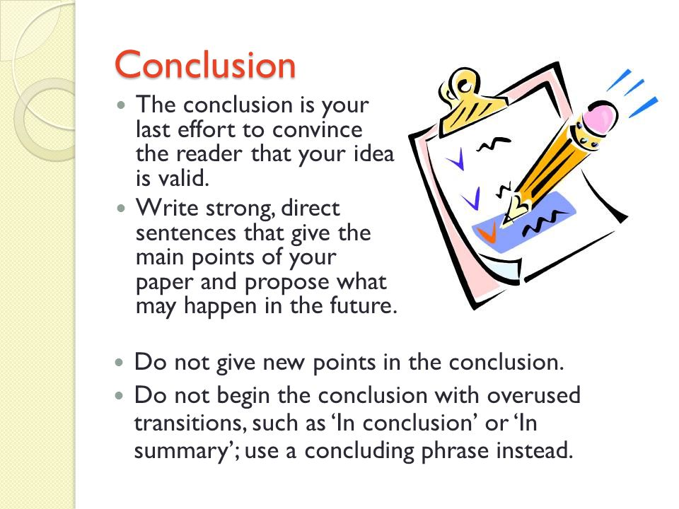 Conclusion The conclusion is your last effort to convince the reader that your idea is valid.