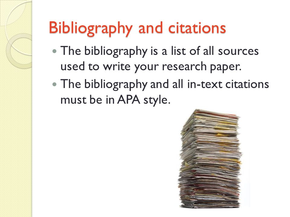 Bibliography and citations The bibliography is a list of all sources used to write your research paper.
