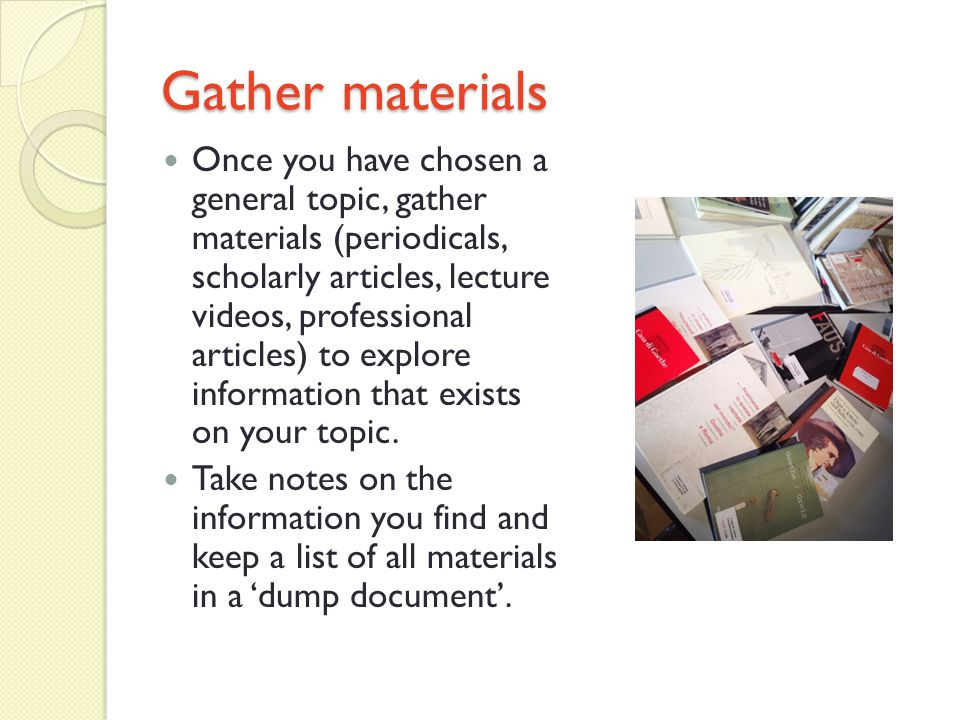 Gather materials Once you have chosen a general topic, gather materials (periodicals, scholarly articles, lecture videos, professional articles) to explore information that exists on your topic.