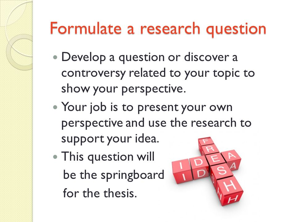 Formulate a research question Develop a question or discover a controversy related to your topic to show your perspective.