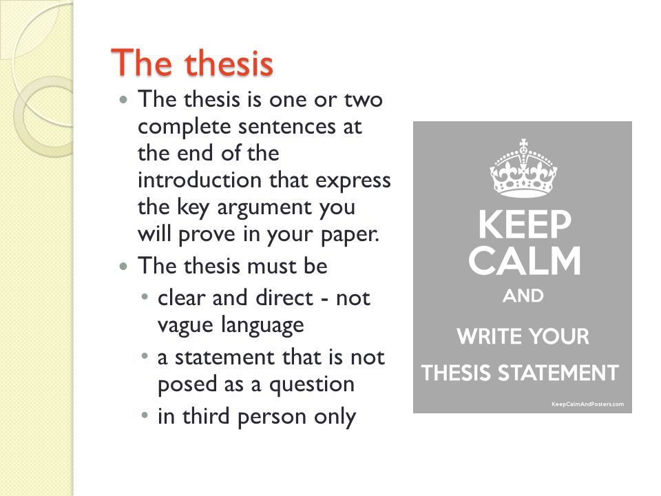 The thesis The thesis is one or two complete sentences at the end of the introduction that express the key argument you will prove in your paper.