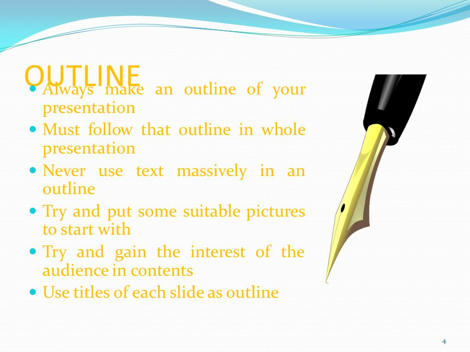 OUTLINE Always make an outline of your presentation Must follow that outline in whole presentation Never use text massively in an outline Try and put some suitable pictures to start with Try and gain the interest of the audience in contents Use titles of each slide as outline 4