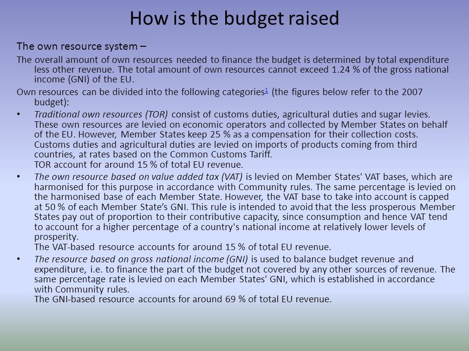 How is the budget raised The own resource system – The overall amount of own resources needed to finance the budget is determined by total expenditure less other revenue.