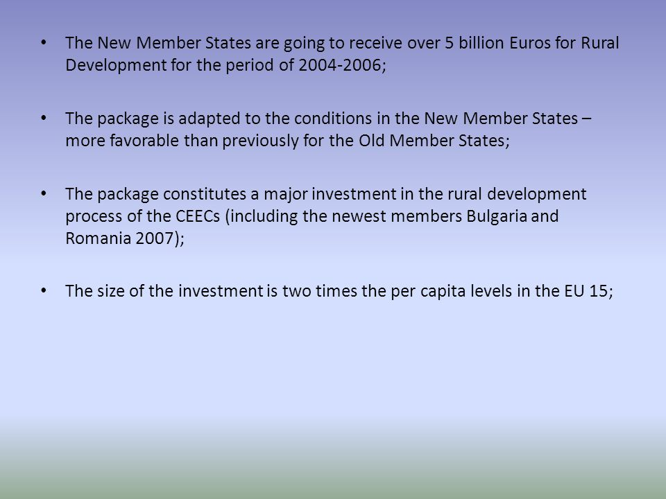 The New Member States are going to receive over 5 billion Euros for Rural Development for the period of ; The package is adapted to the conditions in the New Member States – more favorable than previously for the Old Member States; The package constitutes a major investment in the rural development process of the CEECs (including the newest members Bulgaria and Romania 2007); The size of the investment is two times the per capita levels in the EU 15;