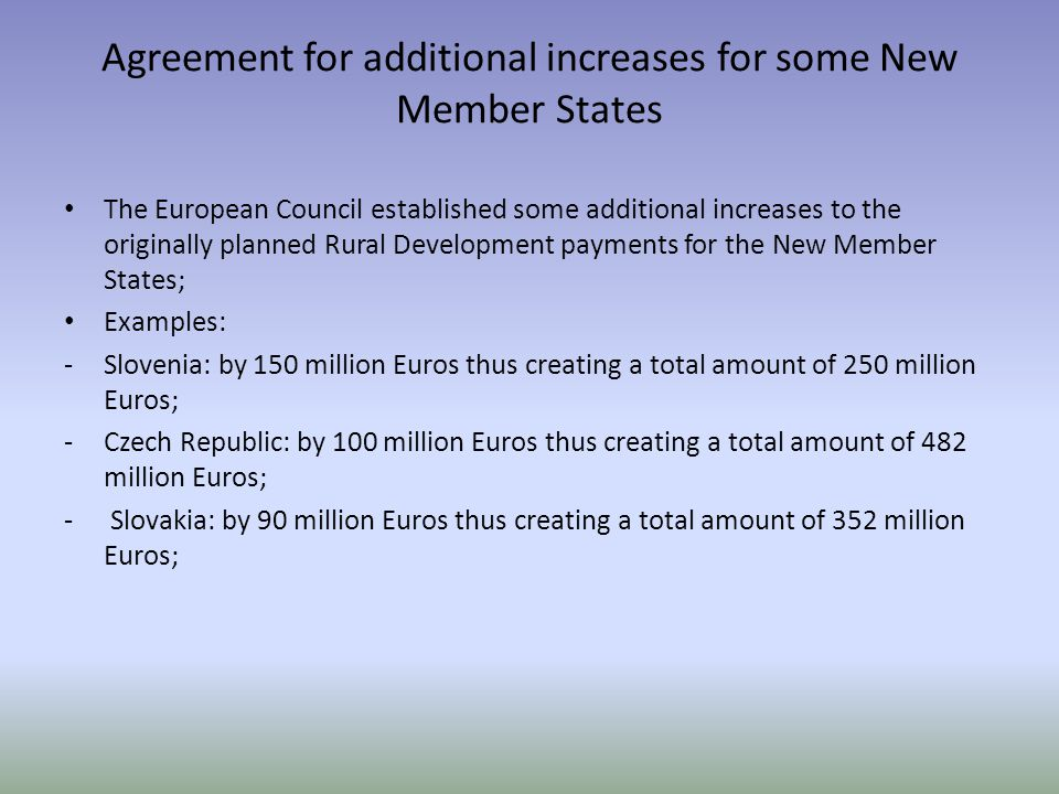 Agreement for additional increases for some New Member States The European Council established some additional increases to the originally planned Rural Development payments for the New Member States; Examples: -Slovenia: by 150 million Euros thus creating a total amount of 250 million Euros; -Czech Republic: by 100 million Euros thus creating a total amount of 482 million Euros; - Slovakia: by 90 million Euros thus creating a total amount of 352 million Euros;