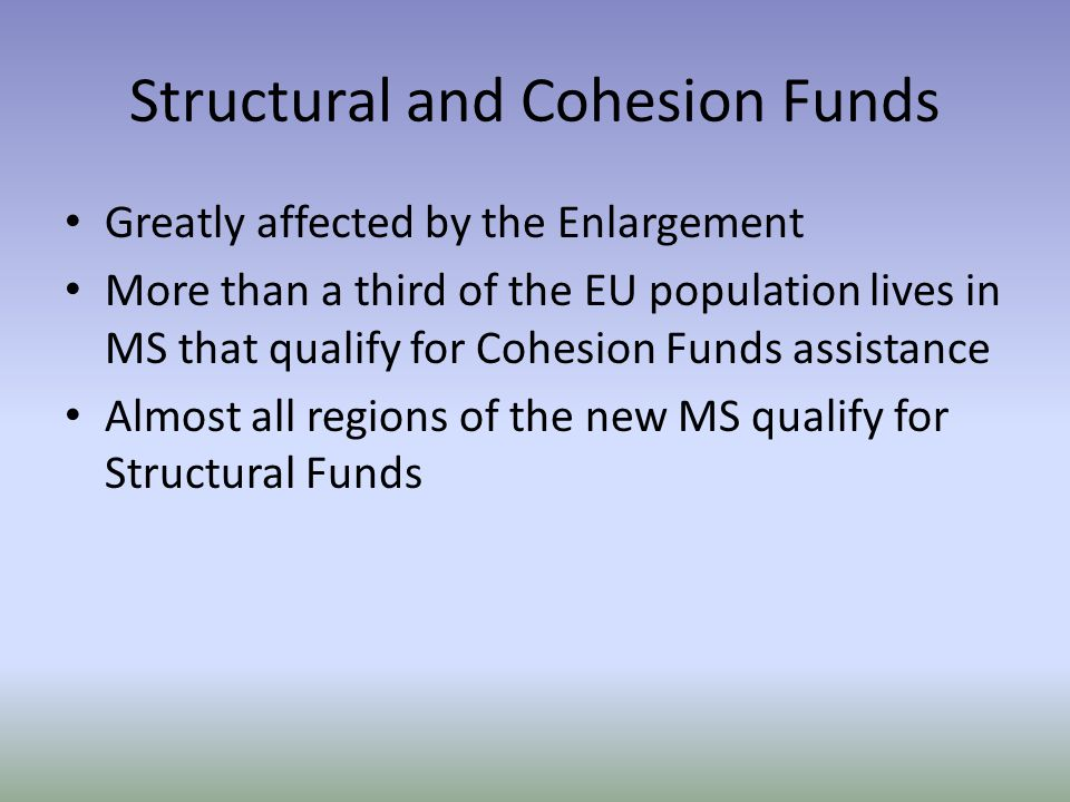 Structural and Cohesion Funds Greatly affected by the Enlargement More than a third of the EU population lives in MS that qualify for Cohesion Funds assistance Almost all regions of the new MS qualify for Structural Funds