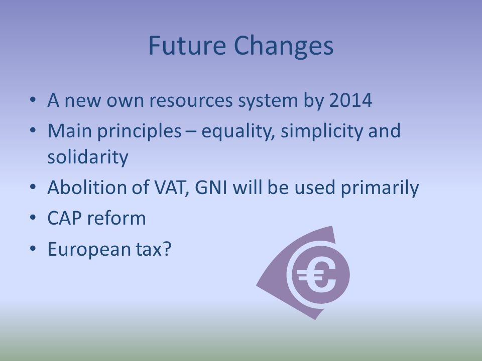 Future Changes A new own resources system by 2014 Main principles – equality, simplicity and solidarity Abolition of VAT, GNI will be used primarily CAP reform European tax