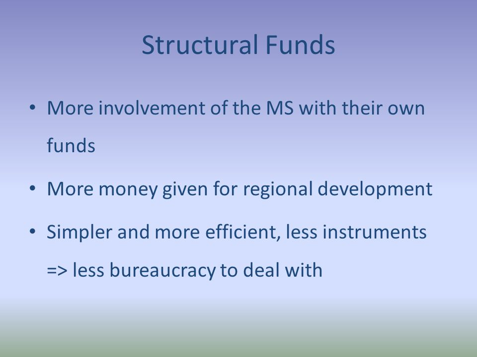 Structural Funds More involvement of the MS with their own funds More money given for regional development Simpler and more efficient, less instruments => less bureaucracy to deal with